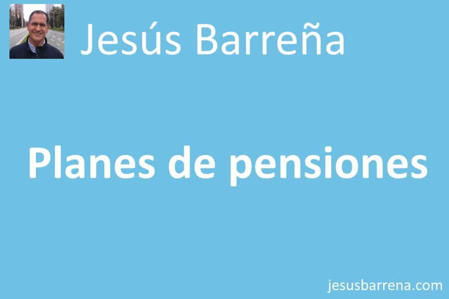 Planes de pensiones. Jesús Barreña Agente de Seguros